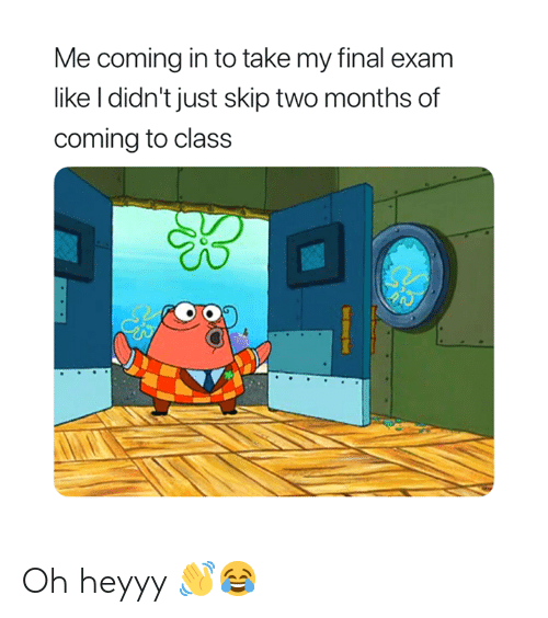 Class, Months, and Final: Me coming in to take my final exam  like I didn't just skip two months of  coming to class Oh heyyy 👋😂