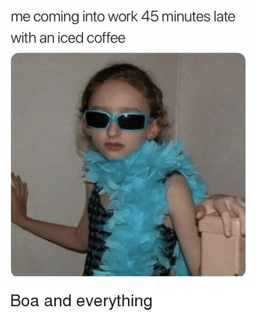 Work, Coffee, and Girl Memes: me coming into work 45 minutes late  with an iced coffee Boa and everything