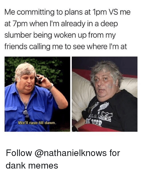 Dank, Friends, and Memes: Me committing to plans at 1pm VS me  at 7pm when I'm already in a deep  slumber being woken up from my  friends calling me to see where I'm at  We'll rave till dawn. Follow @nathanielknows for dank memes