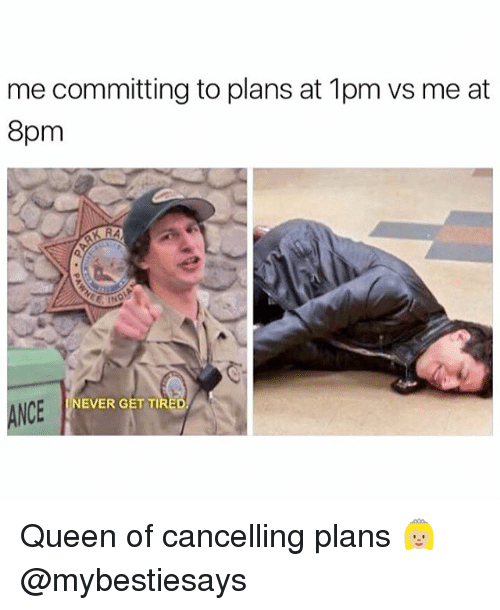 Queen, Girl Memes, and Never: me committing to plans at 1pm vs me at  8pm  NEVER GET TIR  ANCE Queen of cancelling plans 👸🏼 @mybestiesays