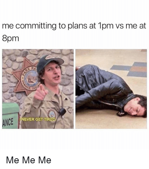 Memes, Never, and 🤖: me committing to plans at 1pm ws me at  8pm  NEVER GET TIR  NCE Me Me Me