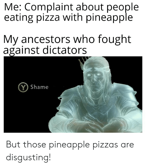 Pizza, Reddit, and Pineapple: Me: Complaint about people  eating pizza with pineapple  My ancestors who fought  against dictators  Y Shame But those pineapple pizzas are disgusting!