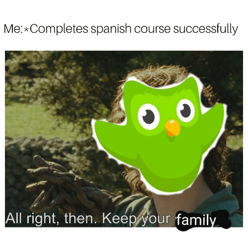 Spanish, All, and Right: Me: Completes spanish course successfully  All right, then. Keep your famil