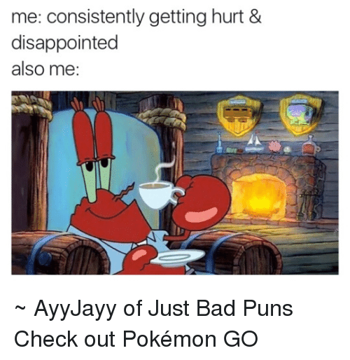Bad, Disappointed, and Memes: me: consistently getting hurt &  disappointed  also me: ~ AyyJayy of Just Bad Puns  Check out Pokémon GO