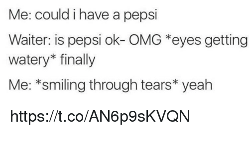 Memes, Omg, and Yeah: Me: could i have a pepsi  Waiter: is pepsi ok- OMG *eyes getting  watery* finally  Me: *smiling through tears* yeah https://t.co/AN6p9sKVQN