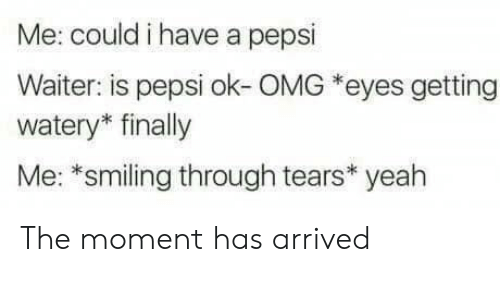 Omg, Yeah, and Pepsi: Me: could i have a pepsi  Waiter: is pepsi ok-OMG *eyes getting  watery* finally  Me: *smiling through tears* yeah The moment has arrived