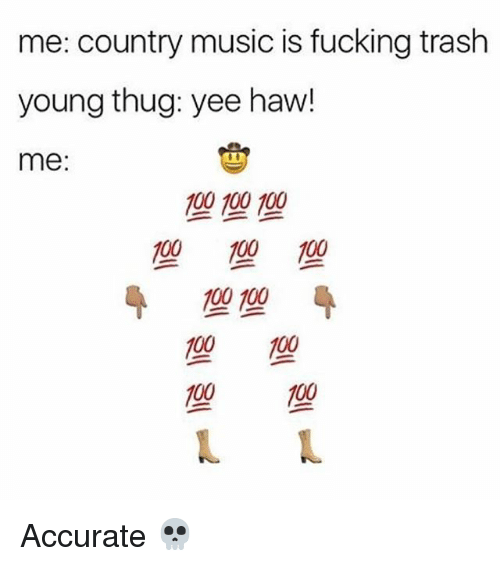 Anaconda, Fucking, and Memes: me: country music is fucking trash  young thug: yee haw!  me:  190 100 100  100 100  100 100  100 100 Accurate 💀