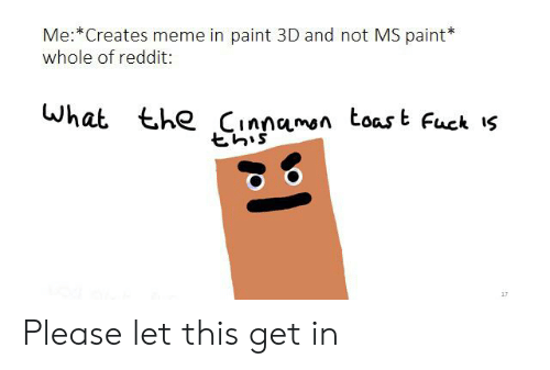 Meme, Reddit, and Fuck: Me: Creates meme in paint 3D and not MS paint  whole of reddit:  What the Cinnaman toas  t Fuck s Please let this get in