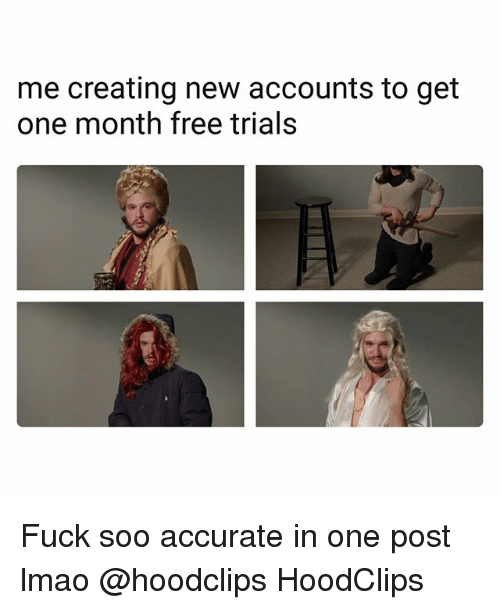 Funny, Lmao, and Free: me creating new accounts to get  one month free trials Fuck soo accurate in one post lmao @hoodclips HoodClips