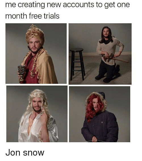 Jon Snow, Free, and Snow: me creating new accounts to get one  month free trials Jon snow