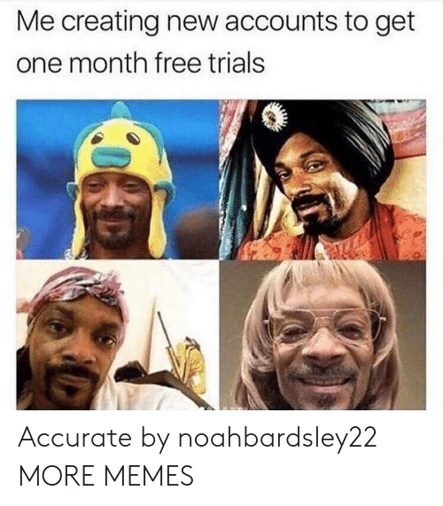 Dank, Memes, and Target: Me creating new accounts to get  one month free trials Accurate by noahbardsley22 MORE MEMES