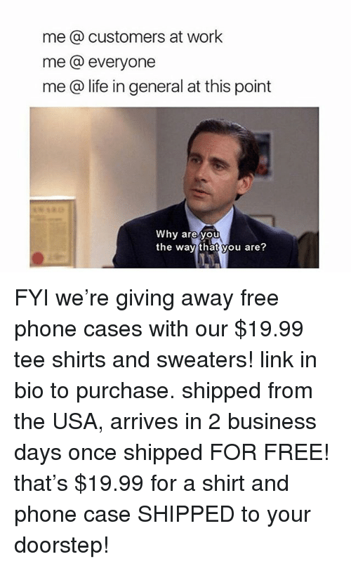 Life, Memes, and Phone: me @ customers at work  me @ everyone  me @ life in general at this point  Why are you  the way that you are? FYI we're giving away free phone cases with our $19.99 tee shirts and sweaters! link in bio to purchase. shipped from the USA, arrives in 2 business days once shipped FOR FREE! that's $19.99 for a shirt and phone case SHIPPED to your doorstep!