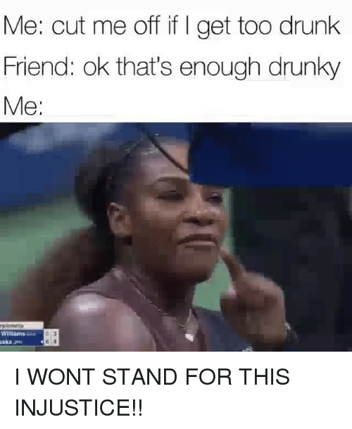 Drunk, Memes, and 🤖: Me: cut me off if I get too drunk  Friend: ok that's enough drunky  Me:  plaahip  Willams  akaJP I WONT STAND FOR THIS INJUSTICE!!