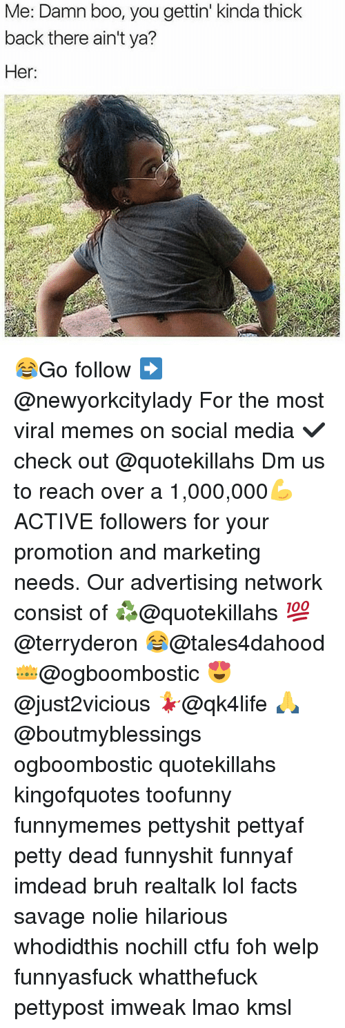 Memes, 🤖, and Media: Me: Damn boo, you gettin' kinda thick  back there ain't ya?  Her 😂Go follow ➡@newyorkcitylady For the most viral memes on social media ✔check out @quotekillahs Dm us to reach over a 1,000,000💪ACTIVE followers for your promotion and marketing needs. Our advertising network consist of ♻@quotekillahs 💯@terryderon 😂@tales4dahood 👑@ogboombostic 😍@just2vicious 💃@qk4life 🙏@boutmyblessings ogboombostic quotekillahs kingofquotes toofunny funnymemes pettyshit pettyaf petty dead funnyshit funnyaf imdead bruh realtalk lol facts savage nolie hilarious whodidthis nochill ctfu foh welp funnyasfuck whatthefuck pettypost imweak lmao kmsl