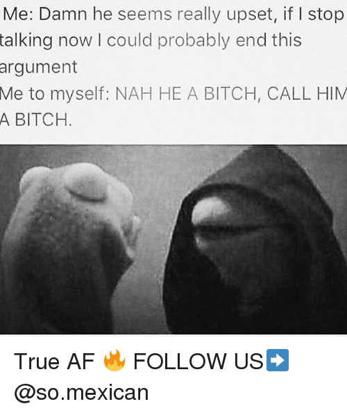 Af, Bitch, and Memes: Me: Damn he seems really upset, if I stop  talking now I could probably end this  argument  to myself: NAH HE A BITCH, CALL HIM  A BITCH  Me True AF 🔥 FOLLOW US➡️ @so.mexican
