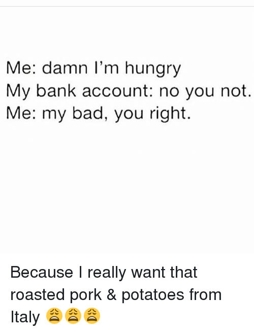 Memes, 🤖, and Damned: Me: damn I'm hungry  My bank account: no you not.  Me: my bad, you right. Because I really want that roasted pork & potatoes from Italy 😩😩😩