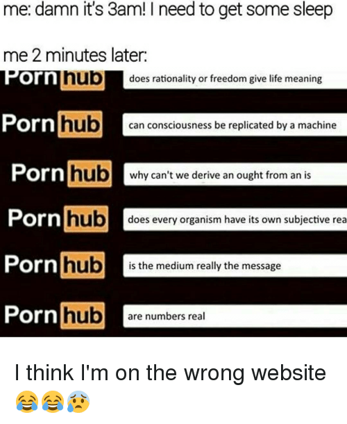 Funny, Porn Hub, and Porn: me: damn it's 3am! I need to get some sleep  me 2 minutes later.  nub  does rationality or freedom give life meaning  Corn  Porn  hub  can consciousness be replicated by a machine  Porn  hub  why can't we derive an ought from an is  Porn  hub  does every organism have its own subjective rea  Porn  hub  is the medium really the message  Porn hub  are numbers real I think I'm on the wrong website 😂😂😰