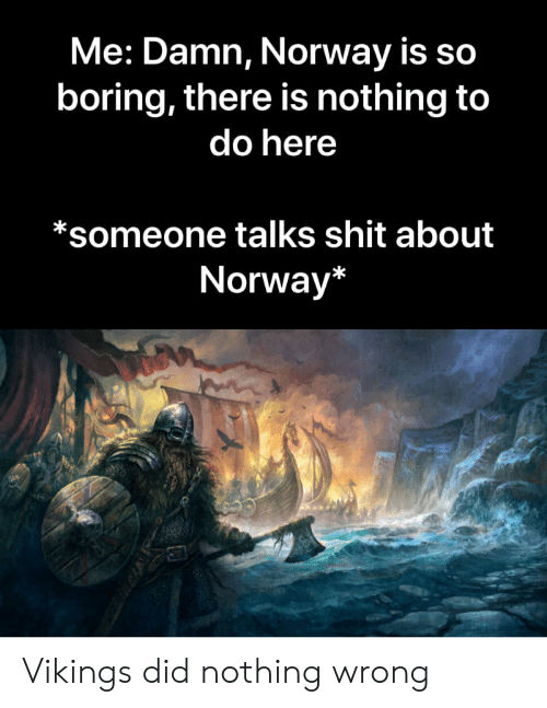 Me Damn Norway Is So Boring There Is Nothing to Do Here