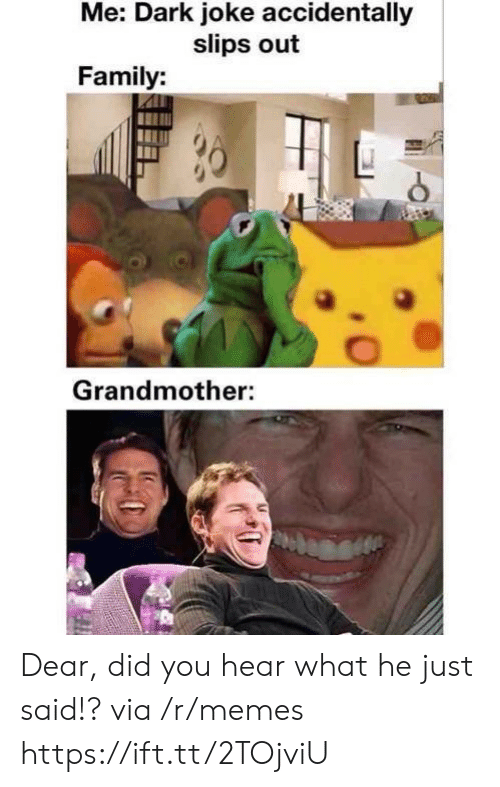 Family, Memes, and Dark: Me: Dark joke accidentally  slips out  Family:  Grandmother: Dear, did you hear what he just said!? via /r/memes https://ift.tt/2TOjviU