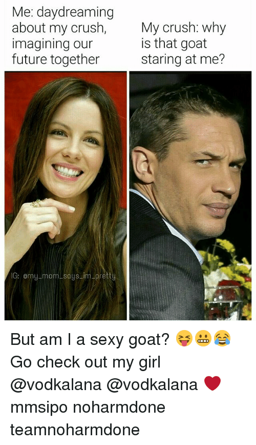 Crush, Future, and Memes: Me: daydreaming  about my crush,  imagining our  future together  My crush: why  is that goat  staring at me?  G: omulmom saus im prett But am I a sexy goat? 😝😬😂 Go check out my girl @vodkalana @vodkalana ❤ mmsipo noharmdone teamnoharmdone