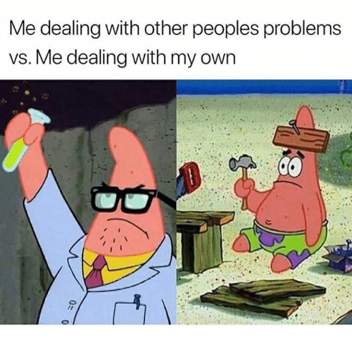 Own,  Problems, and Other-Peoples-Problems: Me dealing with other peoples problems  vs. Me dealing with my own