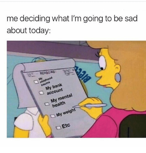 Bank, Today, and Girl Memes: me deciding what I'm going to be sad  about today:  S8EASONS  ChIdhood  My bank  account  My mental  health  My weight  Etc