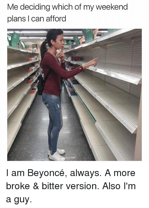 Beyonce, Dank Memes, and Weekend: Me deciding which of my weekend  plans I can afford I am Beyoncé, always. A more broke & bitter version. Also I'm a guy.