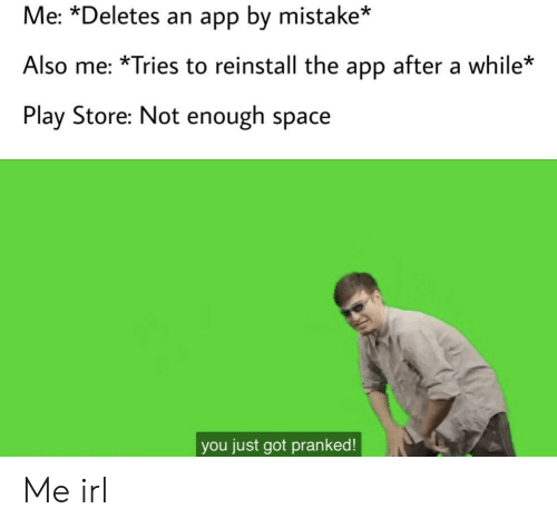 Space, Irl, and Me IRL: Me: *Deletes an app by mistake*  Also me: *Tries to reinstall the app after a while*  Play Store: Not enough space  you just got pranked! Me irl
