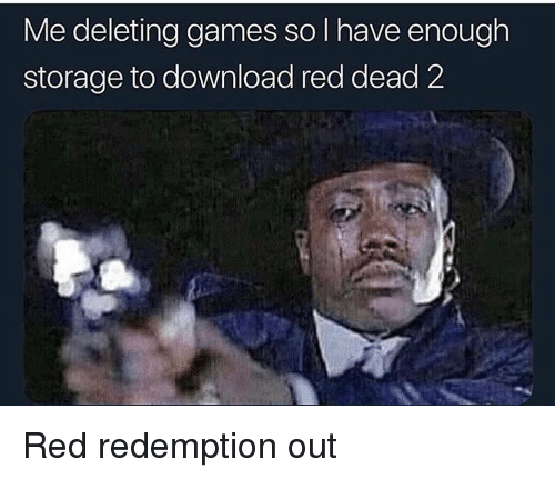 Games, Dank Memes, and Red Dead: Me deleting games so l have enough  storage to download red dead 2 Red redemption out