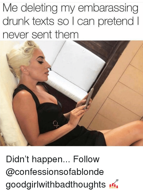 Drunk, Memes, and Never: Me deleting my embarassing  drunk texts so l can pretendI  never sent them Didn't happen... Follow @confessionsofablonde goodgirlwithbadthoughts 💅🏼