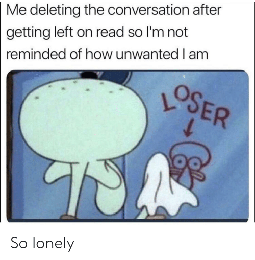 SpongeBob, How, and Read: Me deleting the conversation after  getting left on read so I'm not  reminded of how unwanted I am So lonely