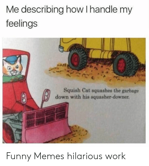 Funny, Memes, and Work: Me describing how I handle my  feelings  Squish Cat squashes the garbage  down with his squasher-downer. Funny Memes hilarious work