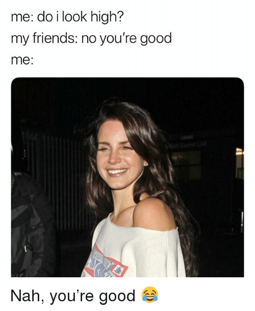 Friends, Weed, and Good: me: do i look high?  my friends: no you're good  me: Nah, you're good 😂