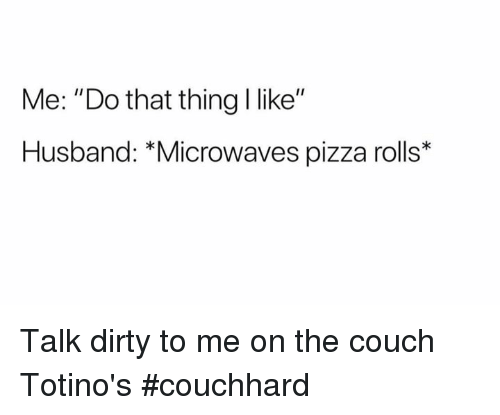 "Pizza, Dirty, and Couch: Me: ""Do that thing I like""  Husband: *Microwaves pizza rolls* Talk dirty to me on the couch Totino's #couchhard"