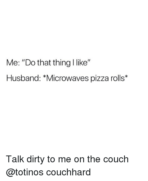 "Pizza, Dirty, and Couch: Me: ""Do that thing I like""  Husband: *Microwaves pizza rolls* Talk dirty to me on the couch @totinos couchhard"