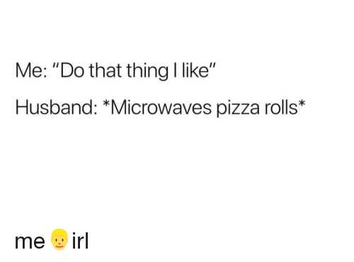 "Pizza, Husband, and Microwaves: Me: ""Do that thing I like""  Husband: *Microwaves pizza rolls* me👱irl"