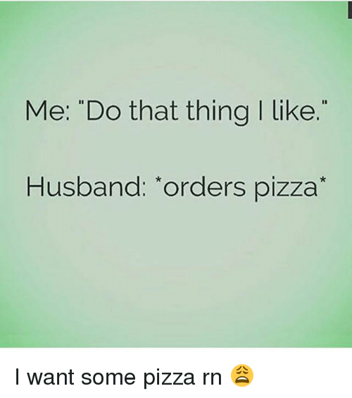 """Funny, Pizza, and Husband: Me: """"Do that thing I like  Husband: """"orders pizza I want some pizza rn 😩"""