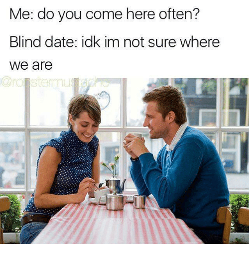 Memes, 🤖, and Dates: Me: do you come here often?  Blind date: idk im not sure where  We are  Croistemmu