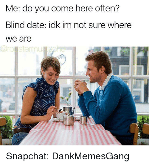 Memes, 🤖, and Dates: Me: do you come here often?  Blind date: idk im not sure where  We are  stemmu Snapchat: DankMemesGang