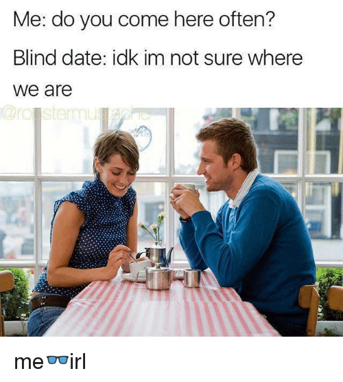 Date, You, and Blind Date: Me: do you come here often?  Blind date: idk im not sure where  we are me👓irl