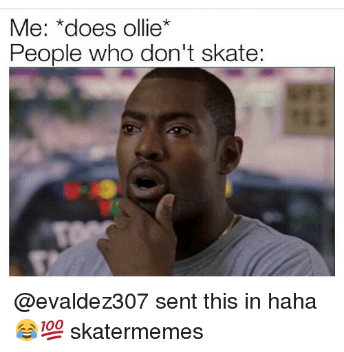 Skate, Haha, and Who: Me: *does olie  People who don't skate @evaldez307 sent this in haha😂💯 skatermemes