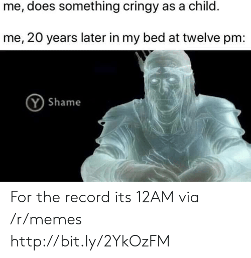 Memes, Http, and Record: me, does something cringy as a child.  me, 20 years later in my bed at twelve pm:  Y Shame For the record its 12AM via /r/memes http://bit.ly/2YkOzFM