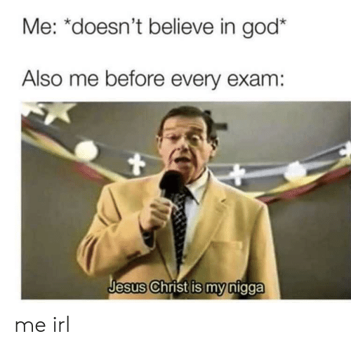 God, Jesus, and My Nigga: Me: *doesn't believe in god*  Also me before every exam:  Jesus Christ is my nigga me irl