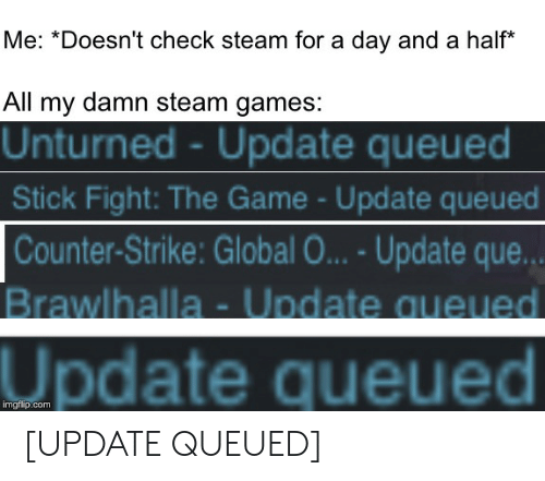 Me *Doesn't Check Steam for a Day and a Half* All My Damn