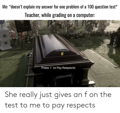 Reddit, Teacher, and Computer: Me: *doesn't explain my answer for one problem of a 100 question test*  Teacher, while grading on a computer:  Pay Respects  Press F to Pay Respects  u/littleconrad. She really just gives an f on the test to me to pay respects