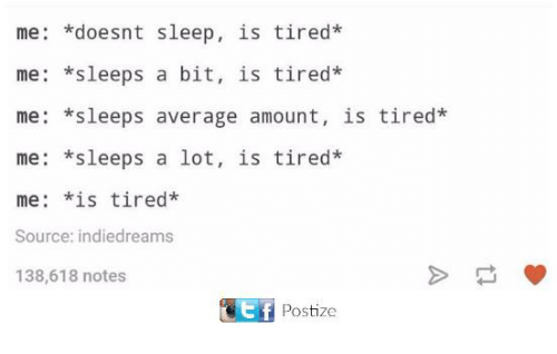 Dank, Sleep, and 🤖: me: doesnt sleep, is tired*  me: *sleeps a bit, is tired  me: *sleeps average amount, is tired*  me: *sleeps a lot, is tired  me: *s tired*  Source: indiedreams  138,618 notes  tf  Postize