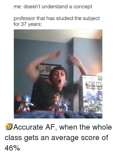 Af, Memes, and 🤖: me: doesn't understand a concept  professor that has studied the subject  for 37 years:  SON 🤣Accurate AF, when the whole class gets an average score of 46%