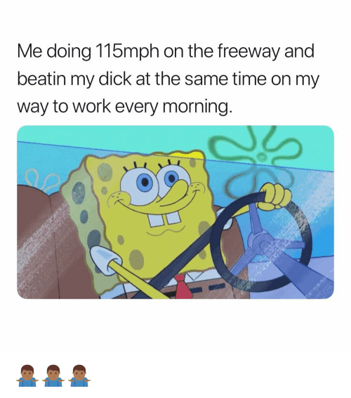 Work, Dick, and Time: Me doing 115mph on the freeway and  beatin my dick at the same time on my  way to work every morning. 🤷🏾♂️🤷🏾♂️🤷🏾♂️