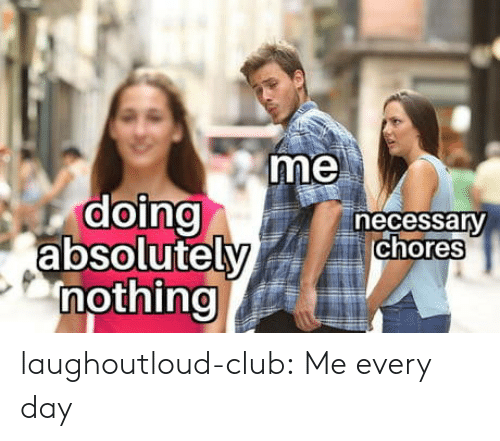 Club, Tumblr, and Blog: me  doing  absolutely  nothing  necessany  chores laughoutloud-club:  Me every day