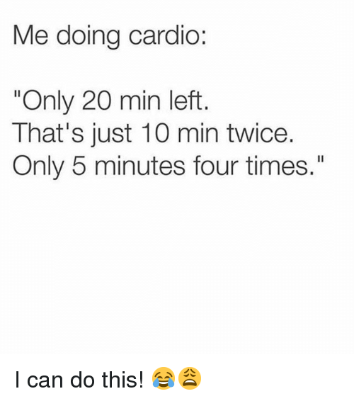 "Memes, 🤖, and Can: Me doing cardio:  ""Only 20 min left  That's just 10 min twice.  Only 5 minutes four times."" I can do this! 😂😩"